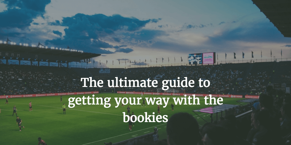 The ultimate guide to getting your way with the bookies