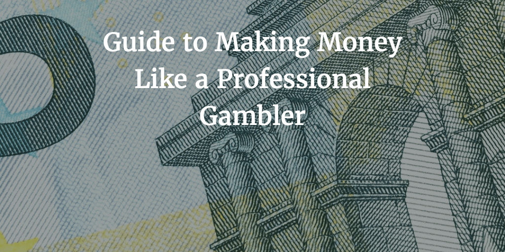 Guide to Making Money Like a Professional Gambler