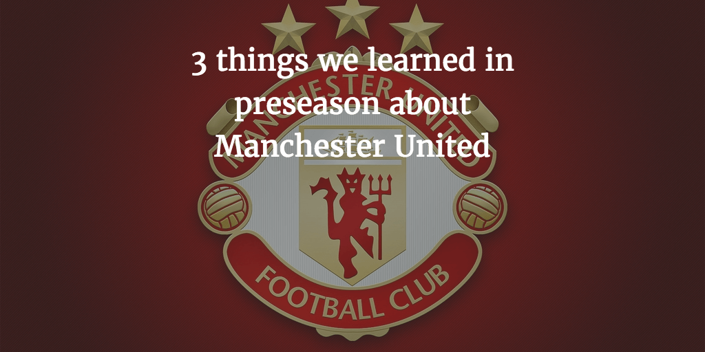 3 things we learned in preseason about Manchester United