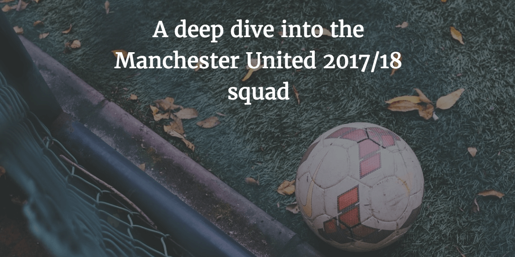 A deep dive into the Manchester United 2017/18 squad