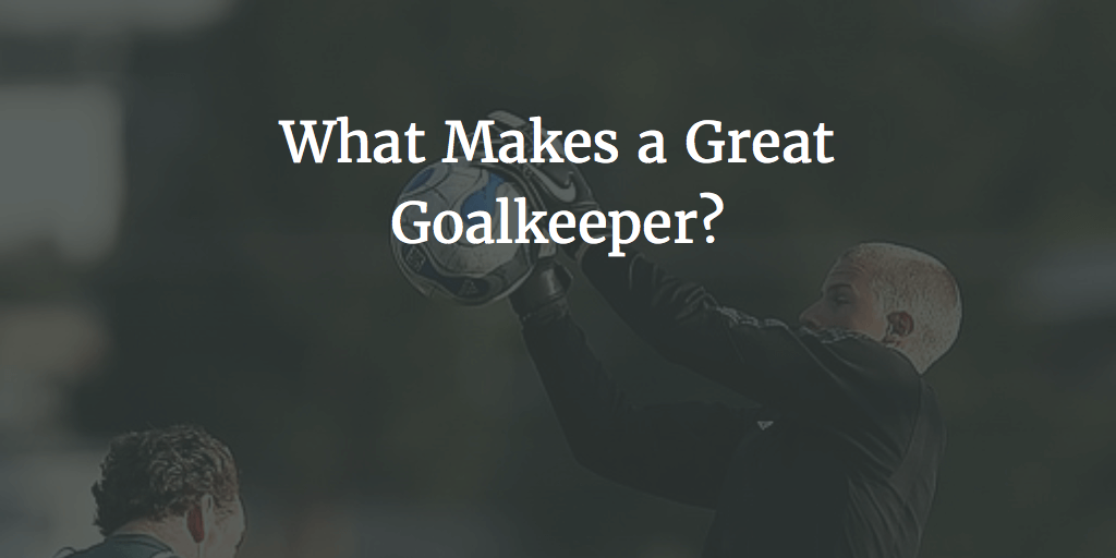 What Makes a Great Goalkeeper?