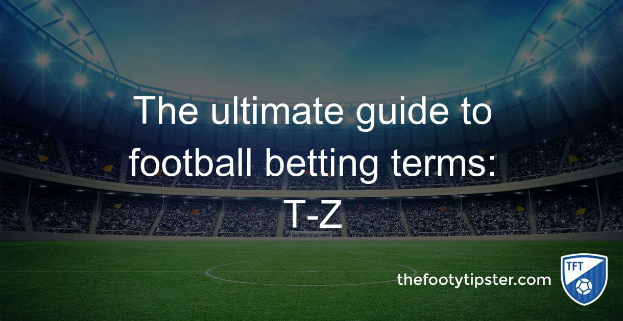 The ultimate guide to football betting terms: T – Z